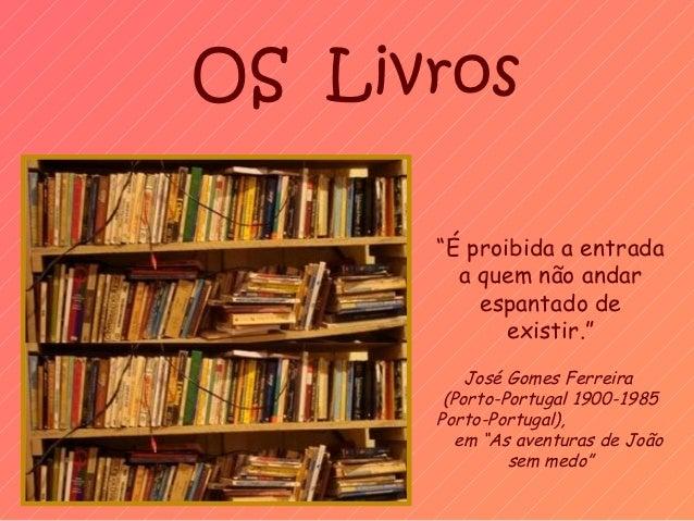 """OS Livros      """"É proibida a entrada        a quem não andar          espantado de             existir.""""          José Gom..."""