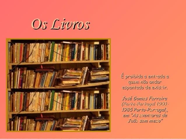 Os Livros            É proibida a entrada a               quem não andar            espantado de existir.            José ...