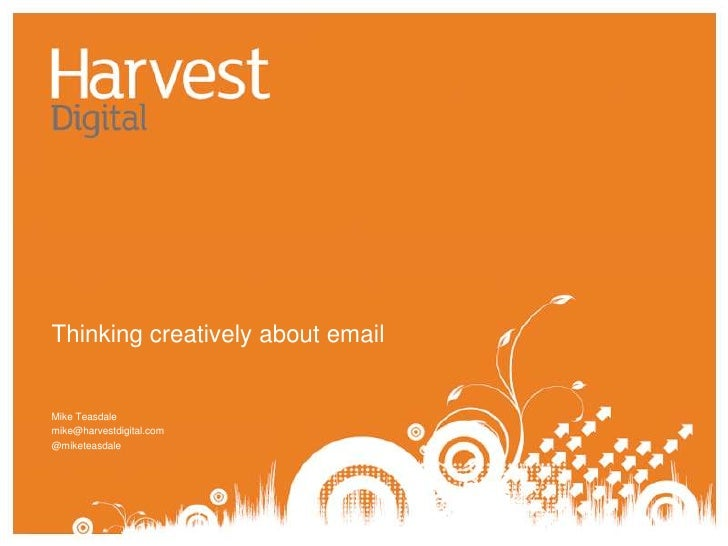 Thinking creatively about email<br />Mike Teasdale<br />mike@harvestdigital.com<br />@miketeasdale<br />
