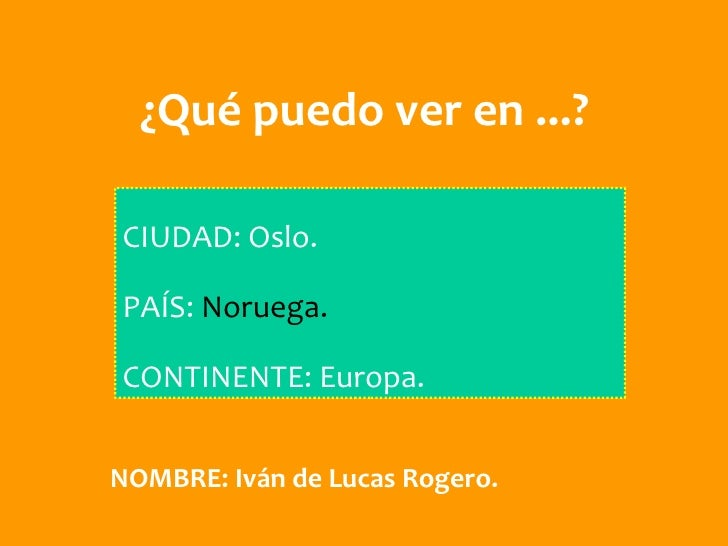 ¿Qué puedo ver en ...?CIUDAD: Oslo.PAÍS: Noruega.CONTINENTE: Europa.NOMBRE: Iván de Lucas Rogero.