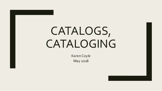 CATALOGS, CATALOGING Karen Coyle May 2018