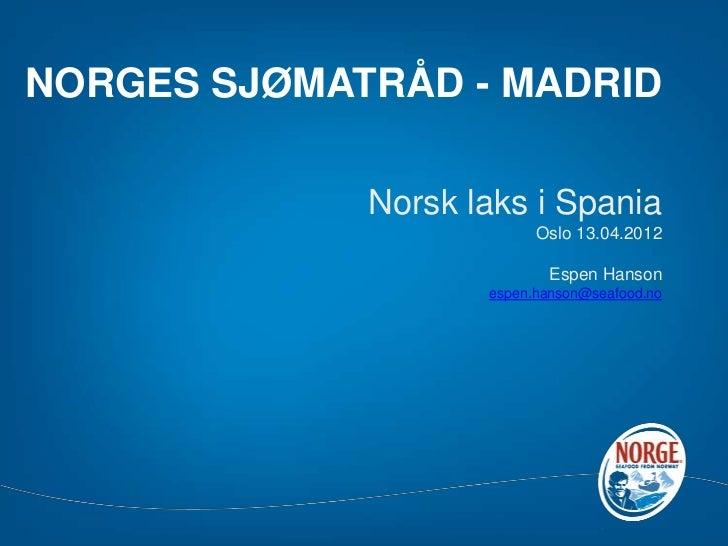 NORGES SJØMATRÅD - MADRID             Norsk laks i Spania                          Oslo 13.04.2012                        ...