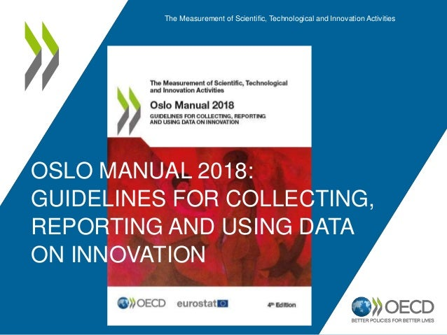 OSLO MANUAL 2018: GUIDELINES FOR COLLECTING, REPORTING AND USING DATA ON INNOVATION The Measurement of Scientific, Technol...