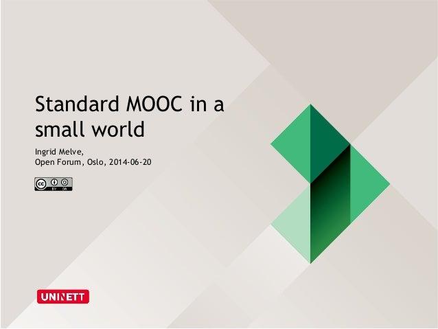 Standard MOOC in a small world Ingrid Melve, Open Forum, Oslo, 2014-06-20