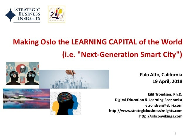 "Making Oslo the LEARNING CAPITAL of the World (i.e. ""Next-Generation Smart City"") Palo Alto, California 19 April, 2018 Eil..."