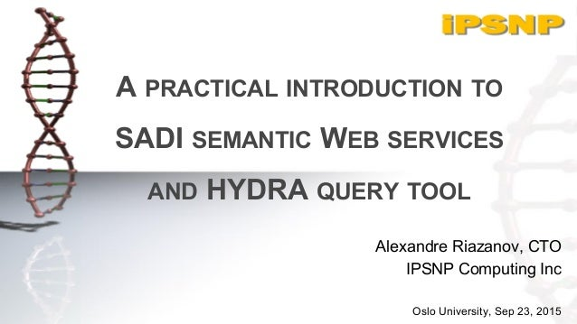 A PRACTICAL INTRODUCTION TO SADI SEMANTIC WEB SERVICES AND HYDRA QUERY TOOL Alexandre Riazanov, CTO IPSNP Computing Inc Os...