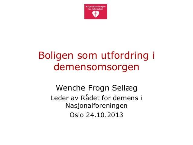 Boligen som utfordring i demensomsorgen Wenche Frogn Sellæg Leder av Rådet for demens i Nasjonalforeningen Oslo 24.10.2013