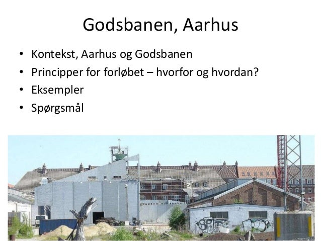 • Kontekst, Aarhus og Godsbanen• Principper for forløbet – hvorfor og hvordan?• Eksempler• SpørgsmålGodsbanen, Aarhus