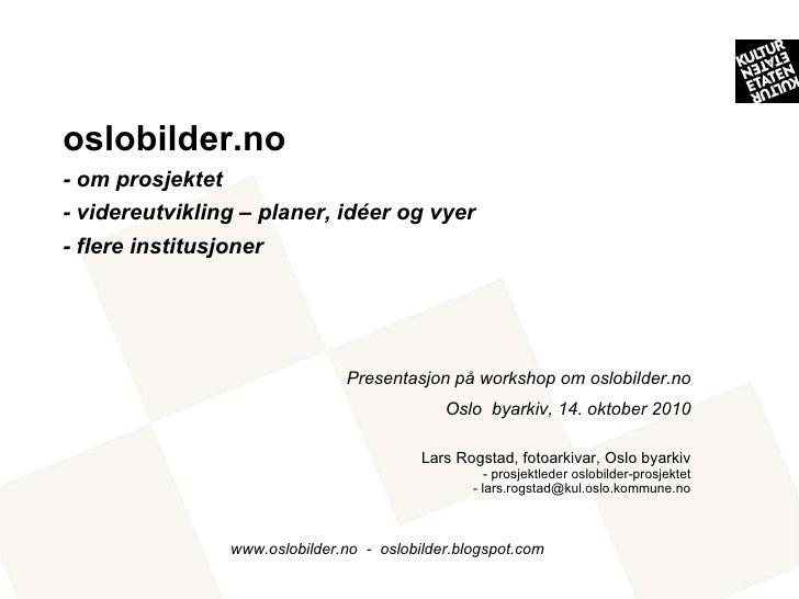 <ul><li>Presentasjon på workshop om oslobilder.no </li></ul><ul><li>Oslo  byarkiv, 14. oktober 2010 </li></ul><ul><li>Lars...