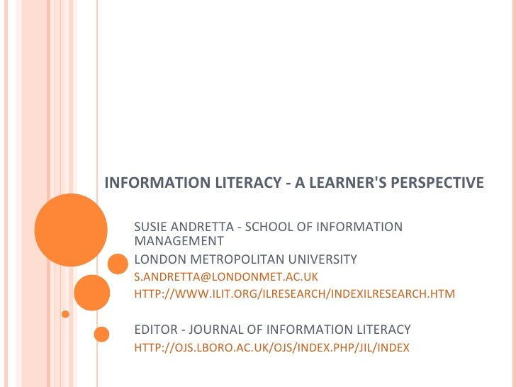 INFORMATION LITERACY - A LEARNER'S PERSPECTIVE SUSIE ANDRETTA - SCHOOL OF INFORMATION MANAGEMENT LONDON METROPOLITAN UNIVE...