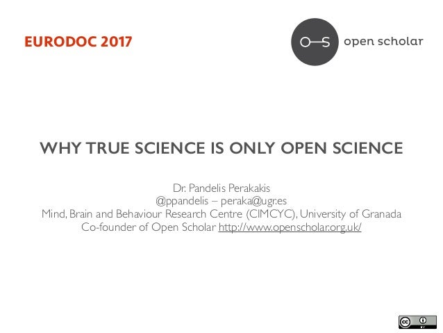 WHY TRUE SCIENCE IS ONLY OPEN SCIENCE Dr. Pandelis Perakakis	 @ppandelis – peraka@ugr.es	 Mind, Brain and Behaviour Resear...
