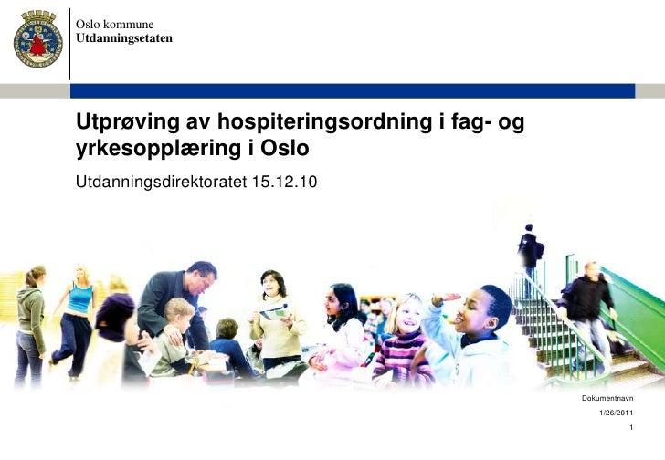 1<br />Dokumentnavn<br />Utprøving av hospiteringsordning i fag- og yrkesopplæring i Oslo<br />1/11/2011<br />Utdanningsdi...