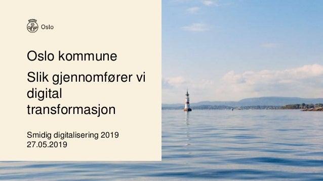 Oslo kommune Slik gjennomfører vi digital transformasjon Smidig digitalisering 2019 27.05.2019