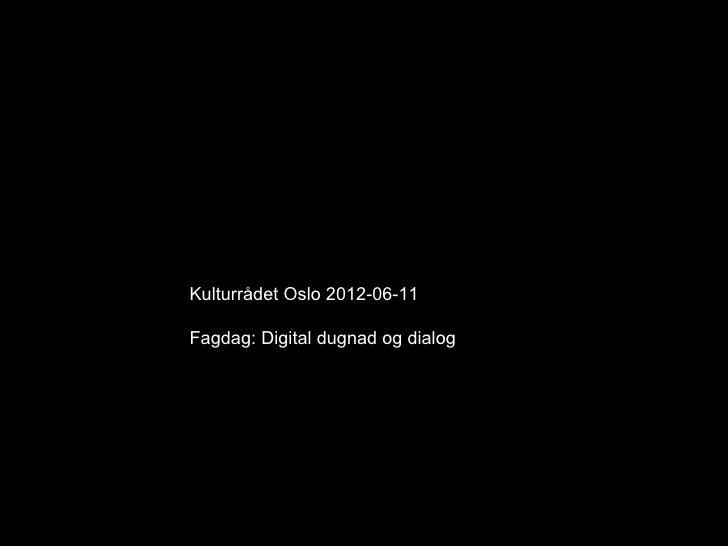 Kulturrådet Oslo 2012-06-11Fagdag: Digital dugnad og dialog