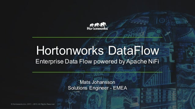 Hortonworks  DataFlow Enterprise  Data  Flow  powered  by  Apache  NiFi Mats  Johansson Solutions  Engineer  -­ EMEA ©  Ho...