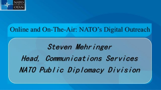 Steven Mehringer Head, Communications Services NATO Public Diplomacy Division Online and On-The-Air: NATO's Digital Outrea...