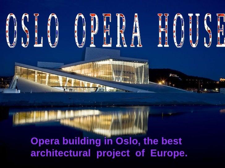 <ul><li>Opera building in Oslo, the best   architectural   project of Europe </li></ul>Opera building in Oslo, the best  a...