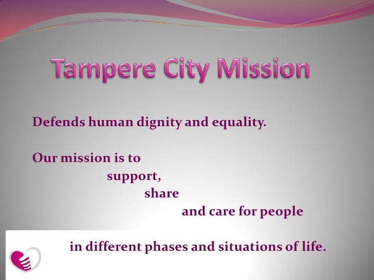Tampere City Mission <br />Defends human dignity and equality. <br />Our mission is to <br />	 	support, <br />			share  <...