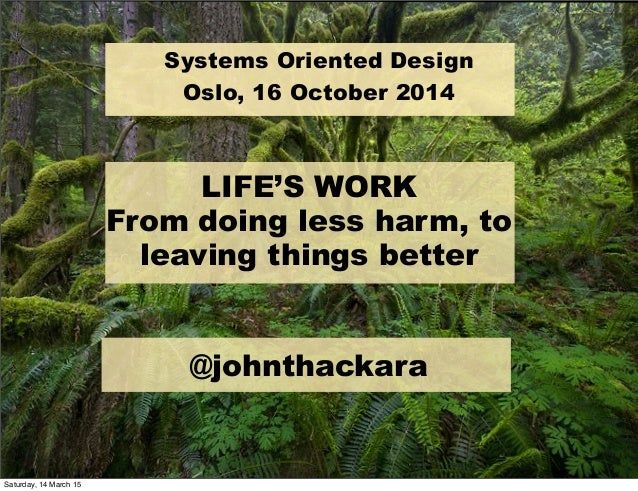 ! @johnthackara LIFE'S WORK From doing less harm, to leaving things better Systems Oriented Design Oslo, 16 October 2014 S...