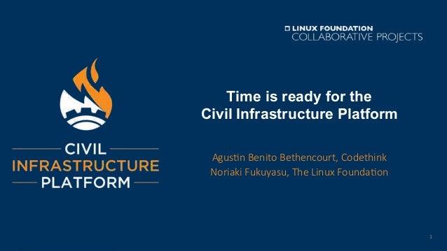 Time is ready for the Civil Infrastructure Platform Agus%n Benito Bethencourt, Codethink Noriaki Fukuyasu, The Linux Found...