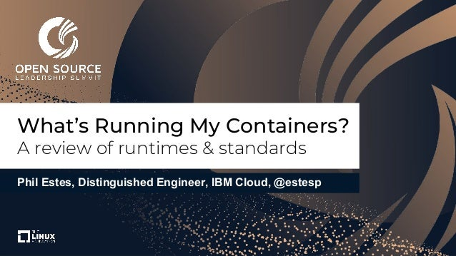 Phil Estes, Distinguished Engineer, IBM Cloud, @estesp What's Running My Containers? A review of runtimes & standards