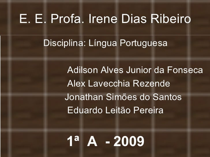 E. E. Profa. Irene Dias Ribeiro <ul><li>Disciplina: Língua Portuguesa </li></ul><ul><li>Adilson Alves Junior da Fonseca </...