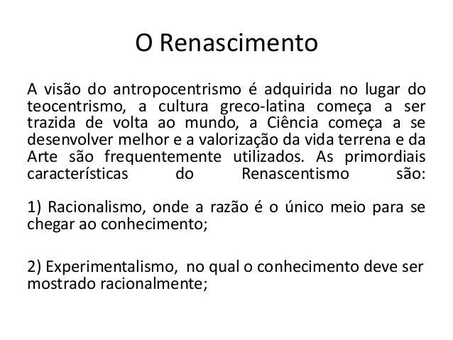 O Renascimento A visão do antropocentrismo é adquirida no lugar do teocentrismo, a cultura greco-latina começa a ser trazi...