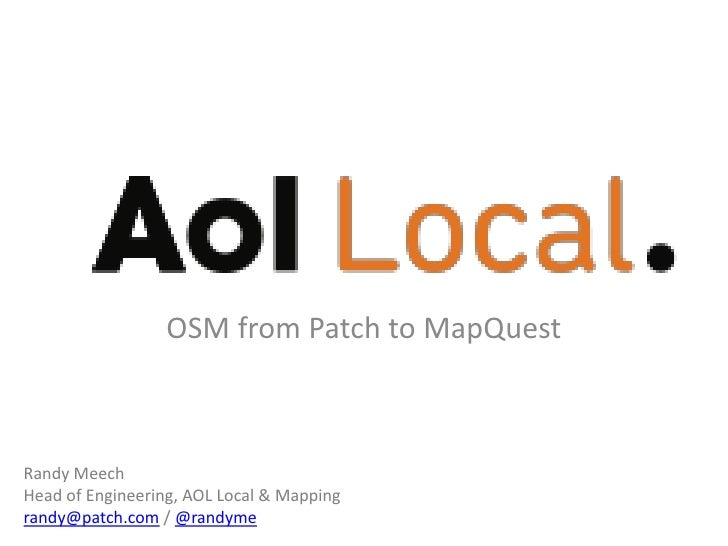 OSM from Patch to Mapquest<br />Randy Meech<br />Head of Engineering, AOL Local & Mapping<br />randy@patch.com / @randyme<...