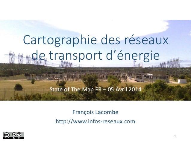 Cartographie des réseaux de transport d'énergie State of The Map FR – 05 Avril 2014 François Lacombe http://www.infos-rese...