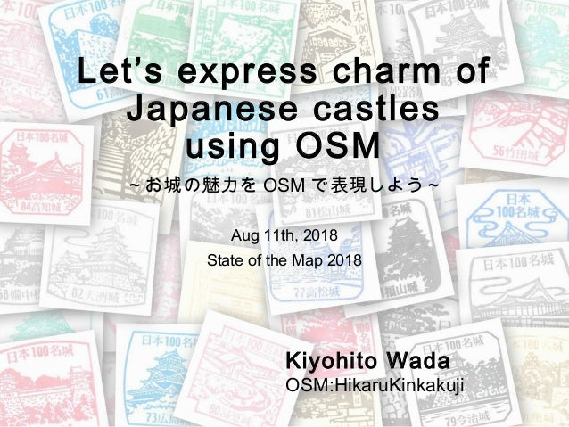 Let's express charm of Japanese castles using OSM  ~お城の魅力を OSM で表現しよう~ Aug 11th, 2018 State of the Map 2018 Kiyohito Wada ...