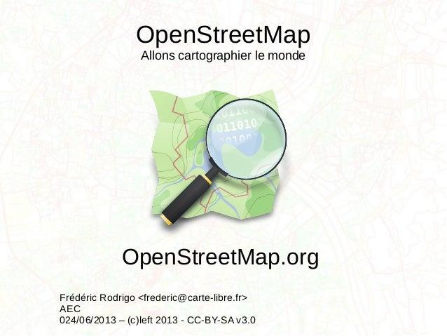 OpenStreetMapAllons cartographier le mondeFrédéric Rodrigo <frederic@carte-libre.fr>AEC024/06/2013 – (c)left 2013 - CC-BY-...