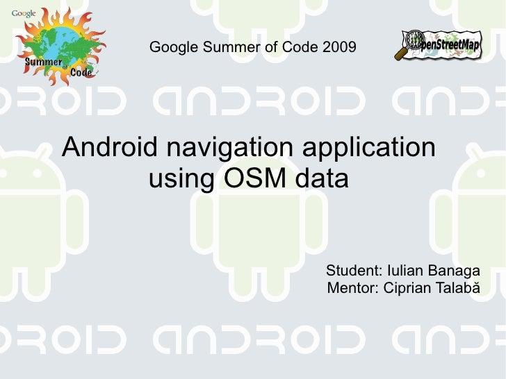 Google Summer of Code 2009 Android navigation application  using OSM data  Student: Iulian Banaga Mentor: Ciprian Talabă