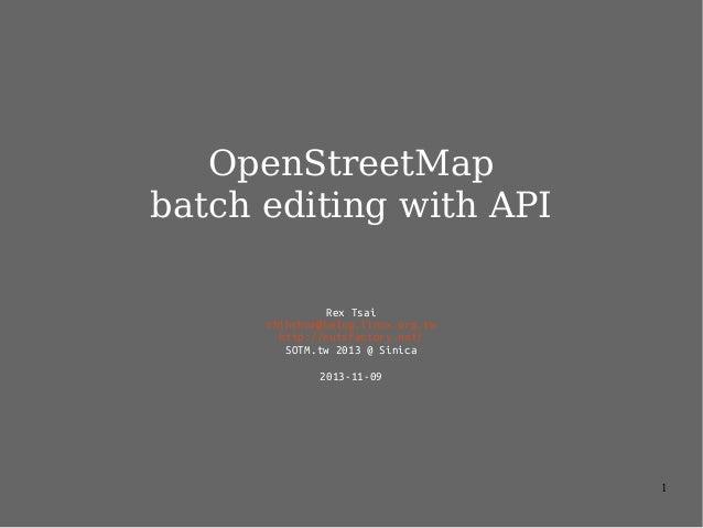 OpenStreetMap batch editing with API Rex Tsai chihchun@kalug.linux.org.tw http://nutsfactory.net/ SOTM.tw 2013 @ Sinica 20...