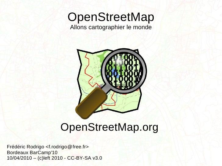 OpenStreetMap Allons cartographier le monde Frédéric Rodrigo <f.rodrigo  free.fr> Bordeaux BarCamp'10 10/04/2010 – (c)left...