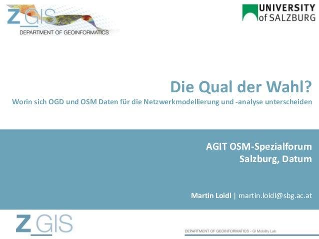 Die Qual der Wahl? Worin sich OGD und OSM Daten für die Netzwerkmodellierung und -analyse unterscheiden Martin Loidl | mar...