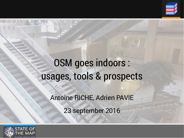 OSM goes indoors: usages, tools & prospects Antoine RICHE, Adrien PAVIE 23 september 2016