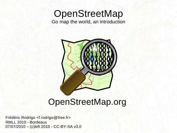 OpenStreetMap Go map the world, an introduction Frédéric Rodrigo <f.rodrigo  free.fr> RMLL 2010 - Bordeaux 07/07/2010 – (c...