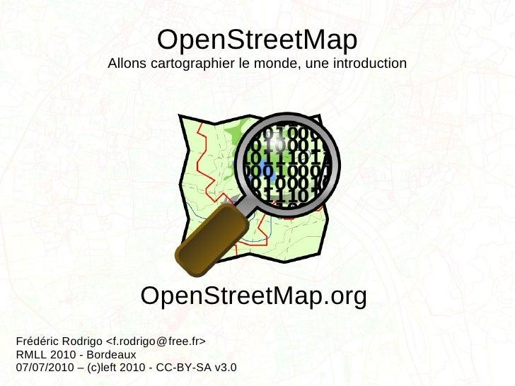 OpenStreetMap Allons cartographier le monde, une introduction Frédéric Rodrigo <f.rodrigo  free.fr> RMLL 2010 - Bordeaux 0...