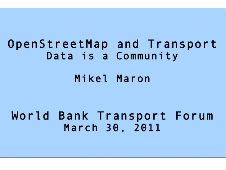 OpenStreetMap and Transport Data is a Community Mikel Maron World Bank Transport Forum March 30, 2011