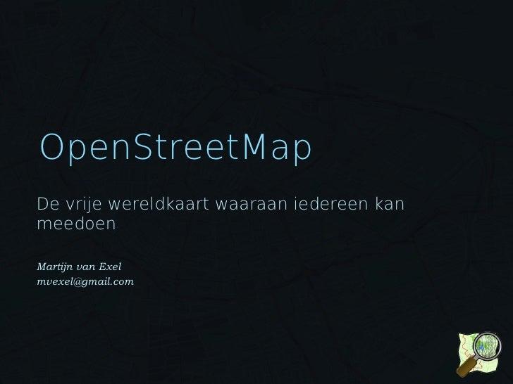OpenStreetMap De vrije wereldkaart waaraan iedereen kan meedoen  Martijn van Exel mvexel@gmail.com