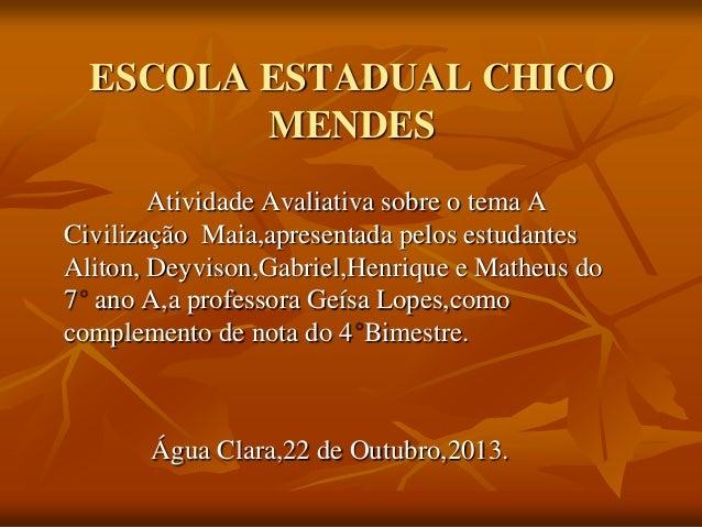 ESCOLA ESTADUAL CHICO MENDES Atividade Avaliativa sobre o tema A Civilização Maia,apresentada pelos estudantes Aliton, Dey...