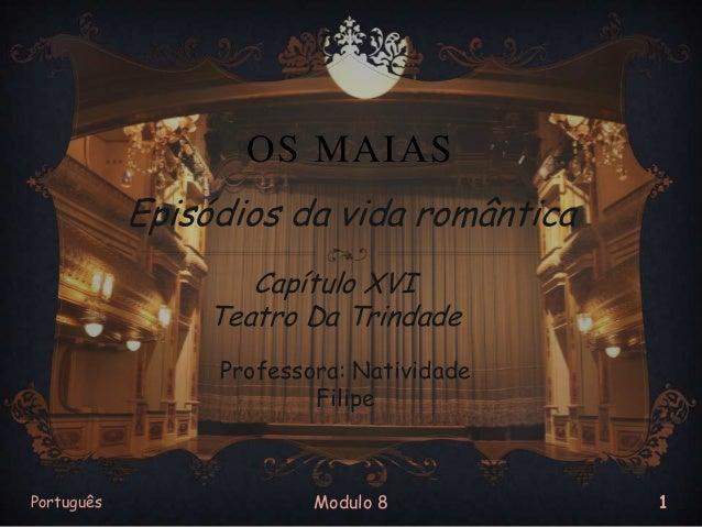 OS MAIAS Episódios da vida romântica Capítulo XVI Teatro Da Trindade Professora: Natividade Filipe  Português  Modulo 8  1