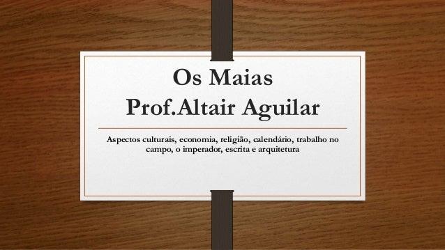 Os Maias  Prof.Altair Aguilar  Aspectos culturais, economia, religião, calendário, trabalho no  campo, o imperador, escrit...