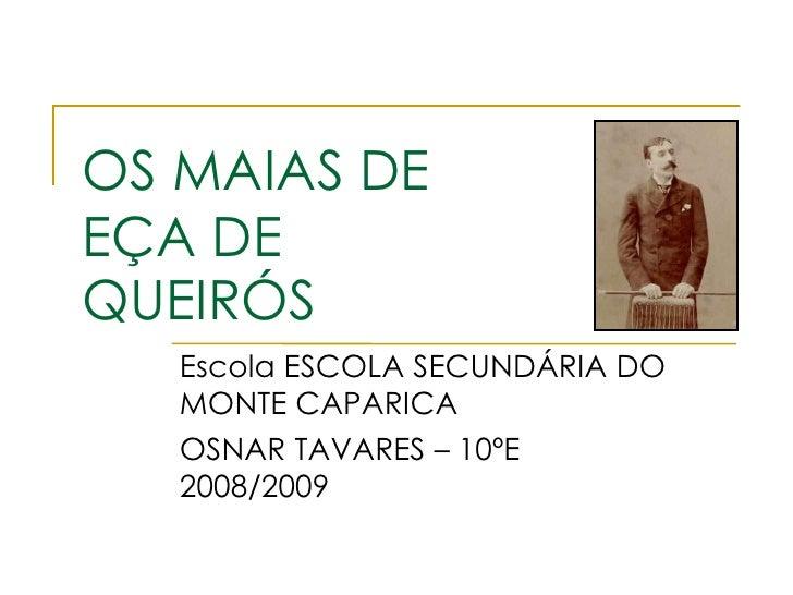 OS MAIAS DE EÇA DE QUEIRÓS    Escola ESCOLA SECUNDÁRIA DO    MONTE CAPARICA    OSNAR TAVARES – 10ºE    2008/2009