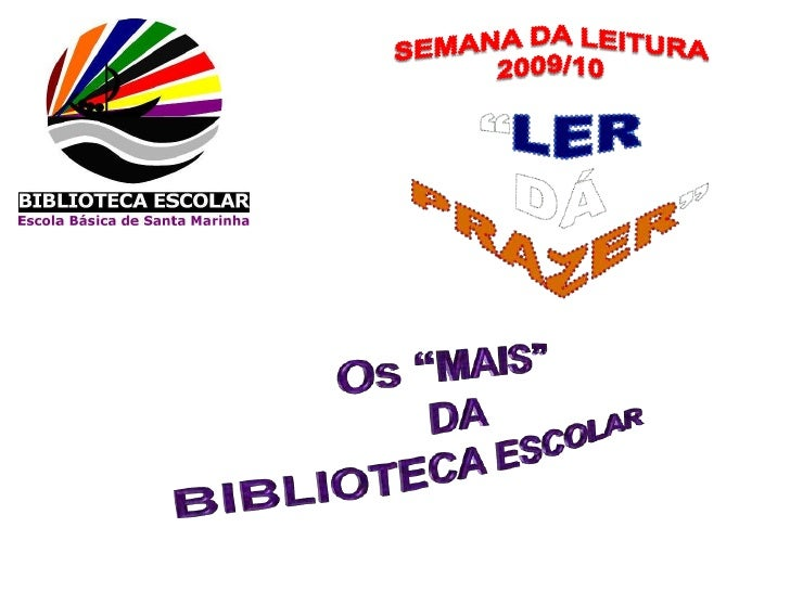 """SEMANA DA LEITURA <br />2009/10<br />""""LER<br />DÁ <br />PRAZER""""<br />Os """"MAIS"""" <br />DA <br />BIBLIOTECA ESCOLAR<br />"""