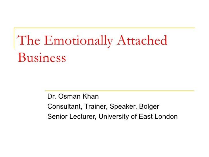 The Emotionally Attached Business Dr. Osman Khan Consultant, Trainer, Speaker, Bolger Senior Lecturer, University of East ...