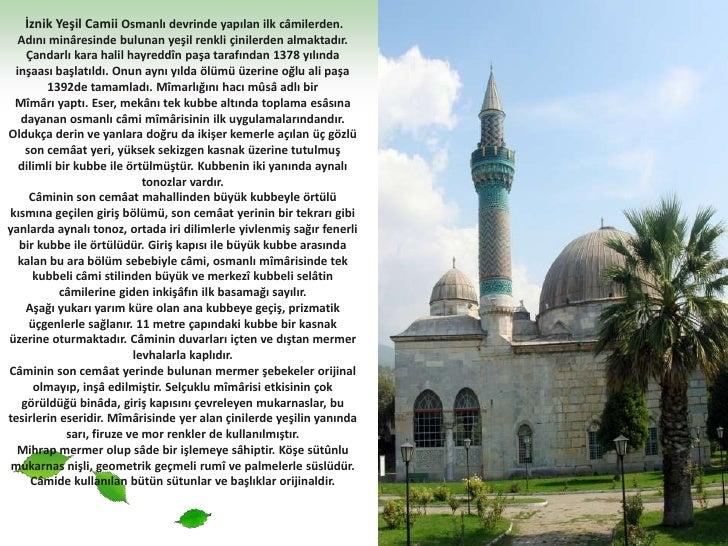 İznik Yeşil Camii Osmanlı devrinde yapılan ilk câmilerden. Adını minâresinde bulunan yeşil renkli çinilerden almaktadır. ...