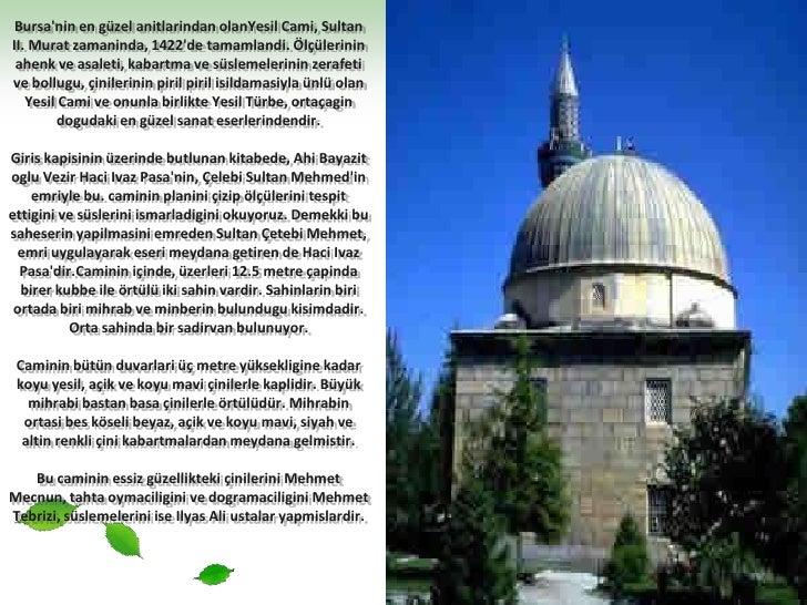 Bursa'nin en güzel anitlarindanolanYesil Cami, Sultan II. Murat zamaninda, 1422'de tamamlandi. Ölçülerinin ahenk ve asalet...
