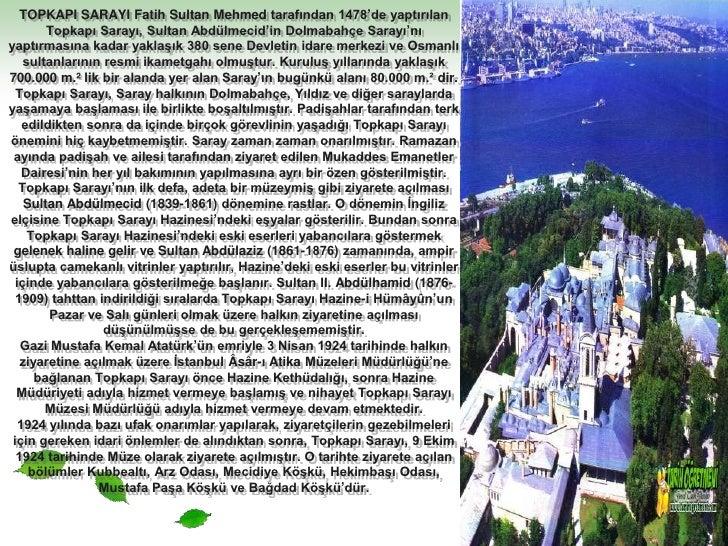 TOPKAPI SARAYI Fatih Sultan Mehmed tarafından 1478'de yaptırılan Topkapı Sarayı, Sultan Abdülmecid'in Dolmabahçe Sarayı'nı...