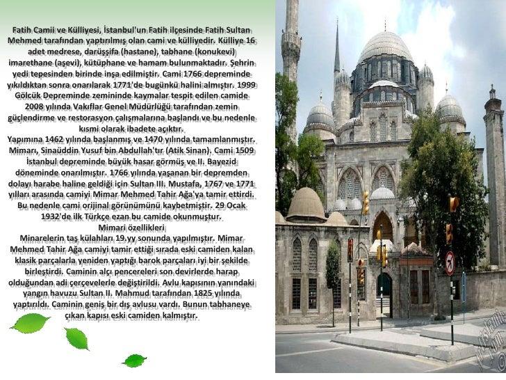 Fatih Camii ve Külliyesi, İstanbul'un Fatih ilçesinde Fatih Sultan Mehmed tarafından yaptırılmış olan cami ve külliyedir. ...